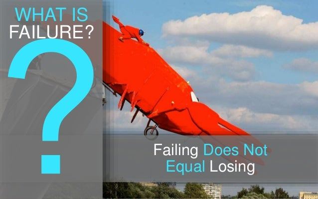 WHAT IS FAILURE? Failing Does Not Equal Losing
