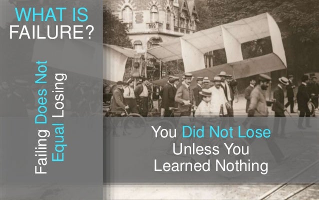 FailingDoesNot EqualLosing You Did Not Lose Unless You Learned Nothing WHAT IS FAILURE?