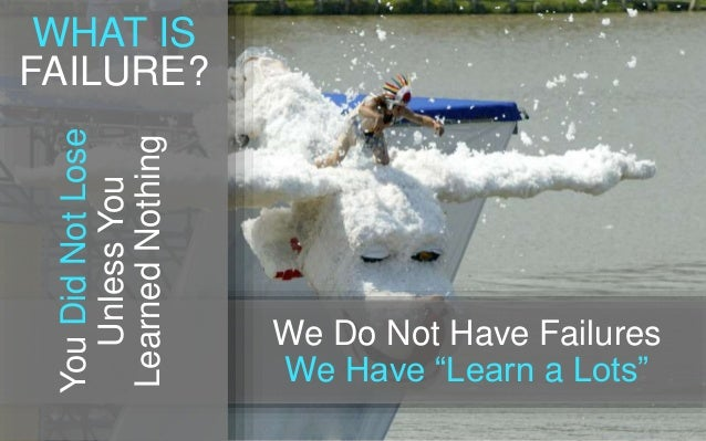 """YouDidNotLose UnlessYou LearnedNothing We Do Not Have Failures We Have """"Learn a Lots"""" WHAT IS FAILURE?"""