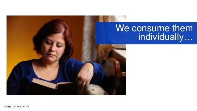 Image courtesy sxc.hu: We consume them individually…