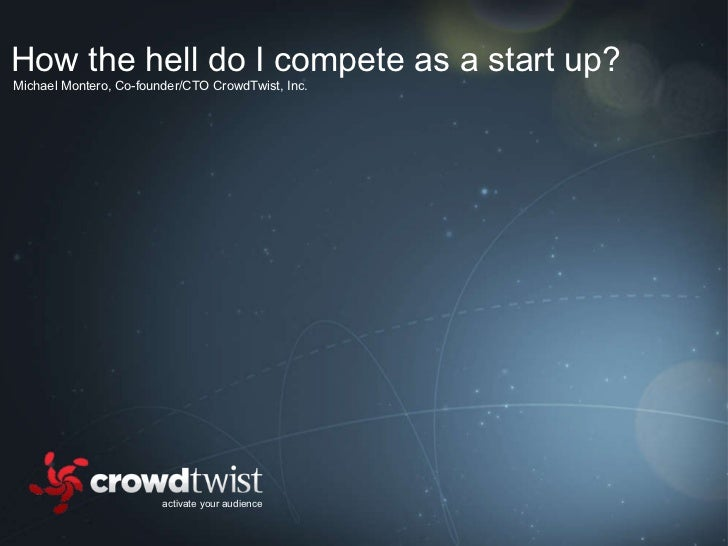 activate your audience Michael Montero, Co-founder/CTO CrowdTwist, Inc. How the hell do I compete as a start up?