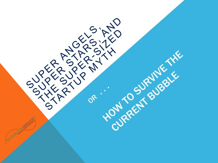 Super Angels, Super Stars, and the Super-Sized Startup Myth<br />OR  . . . HOW TO SURVIVE THE CURRENT BUBBLE<br />