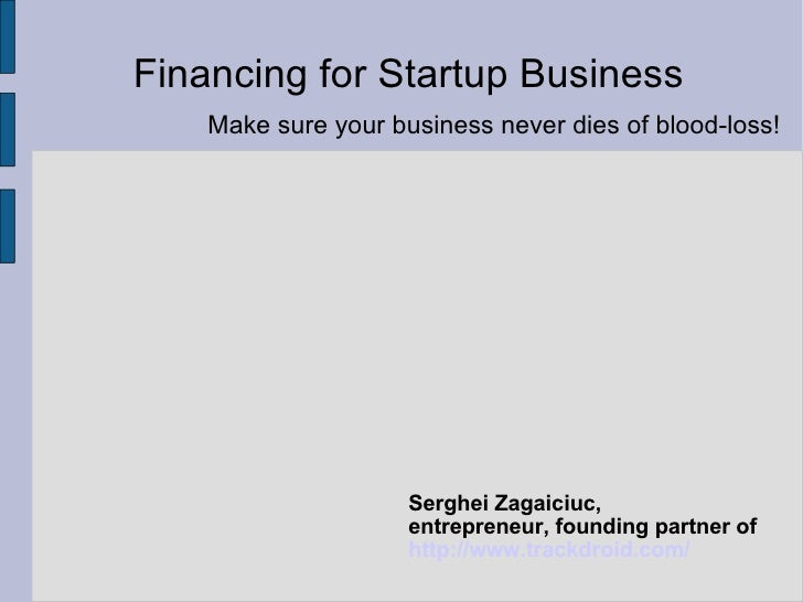 Financing for Startup Business Serghei Zagaiciuc,  entrepreneur, founding partner of http://www.trackdroid.com/   Make sur...