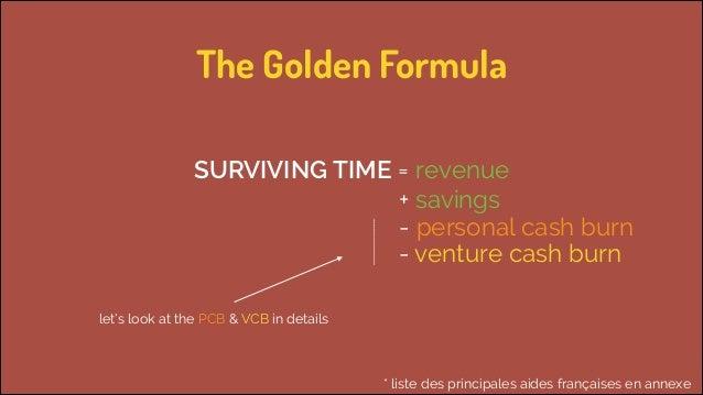 The Golden Formula  SURVIVING TIME = revenue   + savings - personal cash burn - venture cash burn let's look at the PCB...