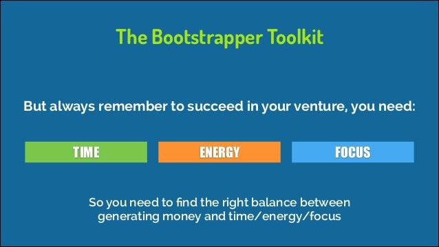 The Bootstrapper Toolkit But always remember to succeed in your venture, you need: TIME  ENERGY  FOCUS  So you need to find...
