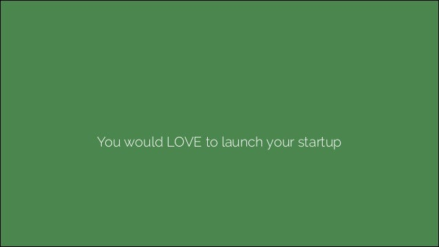 You would LOVE to launch your startup