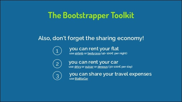 The Bootstrapper Toolkit Also, don't forget the sharing economy! 1  you can rent your flat  2  you can rent your car  3  ...