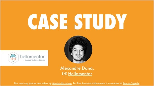 CASE STUDY Alexandre Dana, CEO Hellomentor This amazing picture was taken by Antoine Duchamp, for free because Hellomento...
