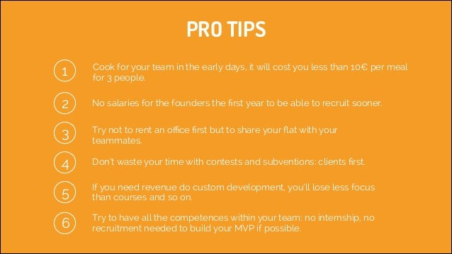 PRO TIPS 1  Cook for your team in the early days, it will cost you less than 10€ per meal for 3 people.  2 3  No salaries ...
