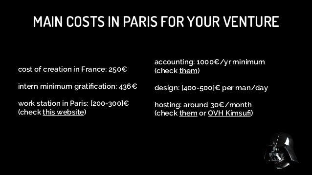 MAIN COSTS IN PARIS FOR YOUR VENTURE cost of creation in France: 250€  accounting: 1000€/yr minimum (check them)  !  int...