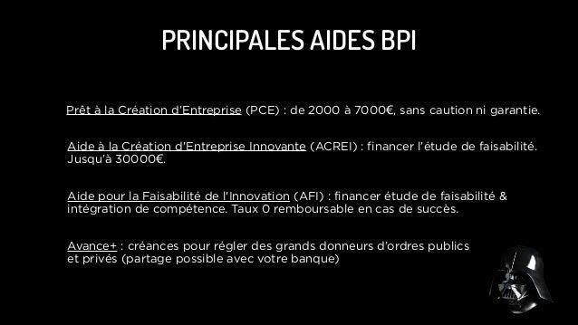 PRINCIPALES AIDES BPI Prêt à la Création d'Entreprise (PCE) : de 2000 à 7000€, sans caution ni garantie. Aide à la Créatio...
