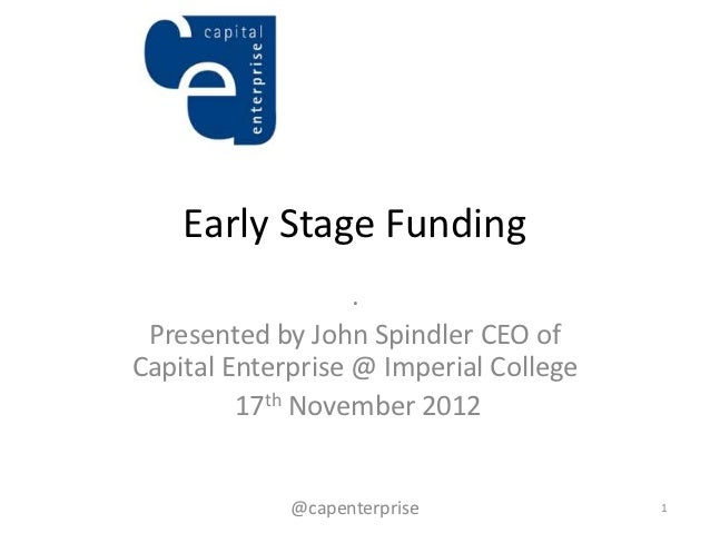 Early Stage Funding                   . Presented by John Spindler CEO ofCapital Enterprise @ Imperial College         17t...