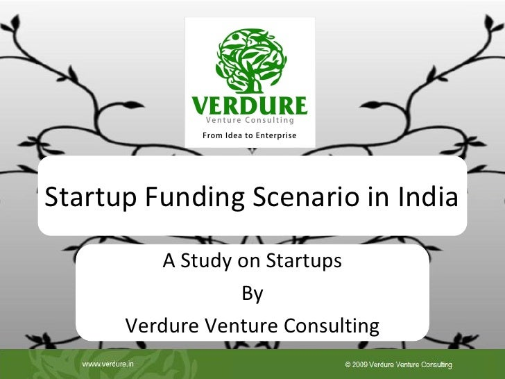 Startup Funding Scenario in India         A Study on Startups                 By      Verdure Venture Consulting