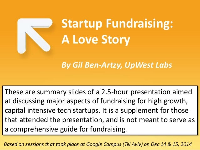 Based on sessions that took place at Google Campus (Tel Aviv) on Dec 14 & 15, 2014 Startup Fundraising: A Love Story By Gi...