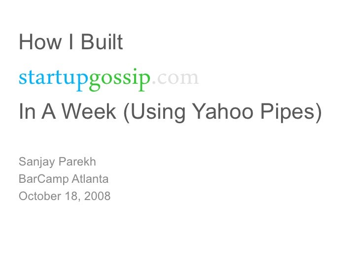 How I Built startupgossip.com In A Week (Using Yahoo Pipes)  Sanjay Parekh BarCamp Atlanta October 18, 2008