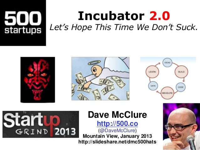 Incubator 2.0 Let's Hope This Time We Don't Suck. Dave McClure http://500.co (@DaveMcClure) Mountain View, January 2013 ht...