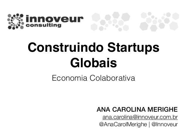 Construindo Startups Globais Economia Colaborativa ANA CAROLINA MERIGHE ana.carolina@innoveur.com.br @AnaCarolMerighe | @I...