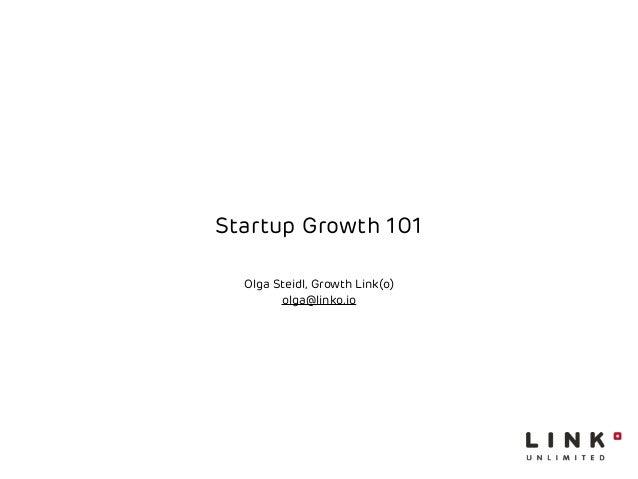 Startup Growth 101  Olga Steidl, Growth Link(o)  olga@linko.io
