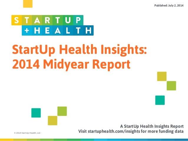 StartUp Health Insights: 2014 Midyear Report © 2014 StartUp Health, LLC A StartUp Health Insights Report Visit startupheal...