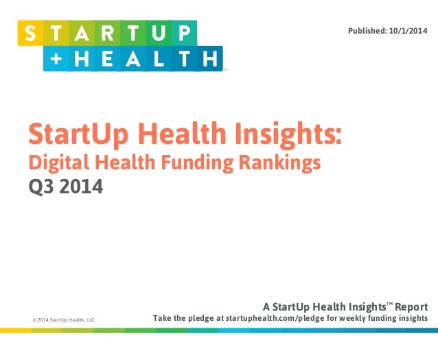 StartUp Health Insights:  Digital Health Funding Rankings  Q3 2014  © 2014 StartUp Health, LLC  Published: 10/1/2014  A St...
