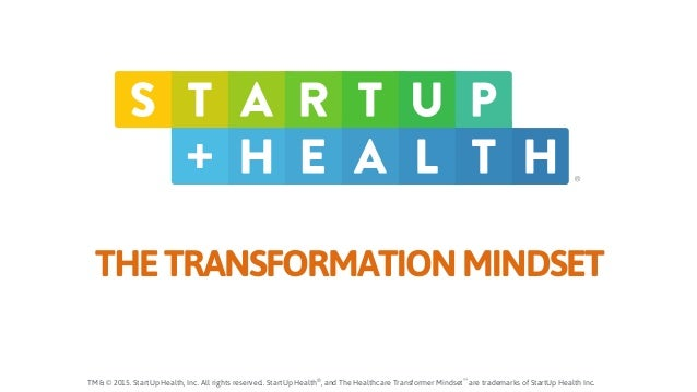 ® TM & © 2015. StartUp Health, Inc. All rights reserved.. StartUp Health® , and The Healthcare Transformer Mindset™ are tr...
