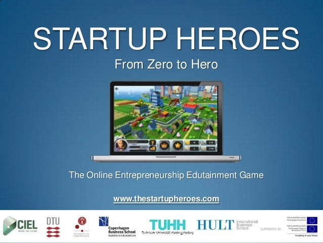 STARTUP HEROES           From Zero to Hero The Online Entrepreneurship Edutainment Game           www.thestartupheroes.com