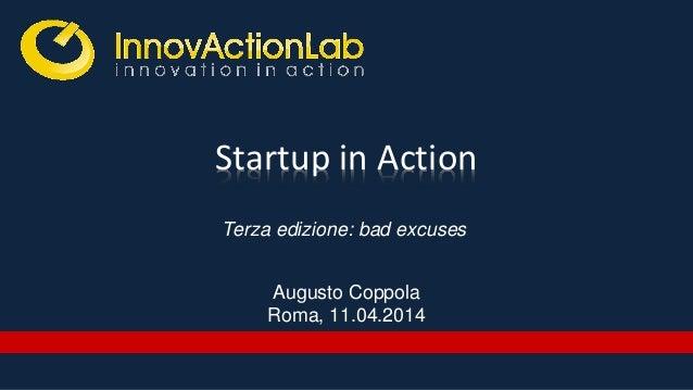 Startup in Action Augusto Coppola Roma, 11.04.2014 Terza edizione: bad excuses