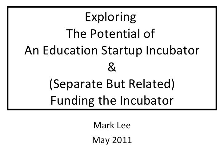 Exploring  The Potential of  An Education Startup Incubator & (Separate But Related) Funding the Incubator Mark Lee May 2011