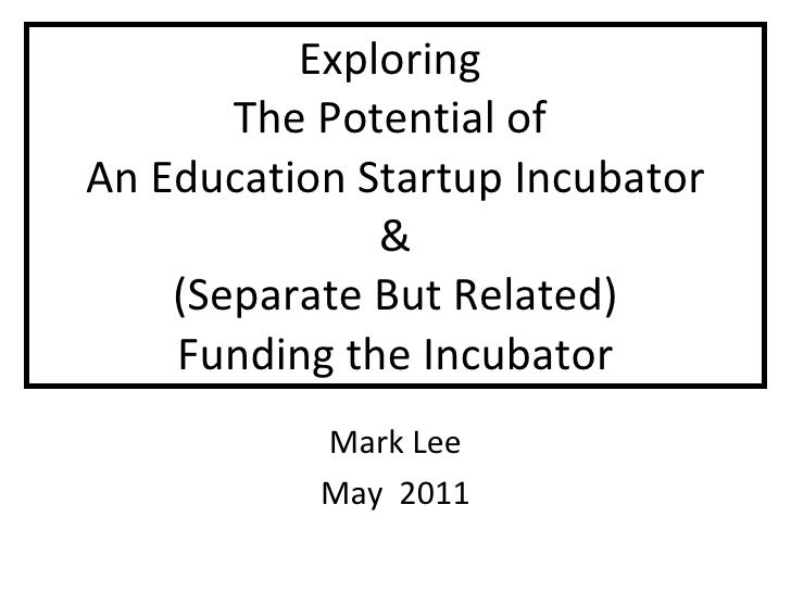 Exploring  The Potential of  An Education Startup Incubator & (Separate But Related) Funding the Incubator Mark Lee May  2...