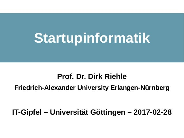 Startupinformatik - FAU Erlang en © 2017 Dirk Riehle - All Rights Reserved 1 Startupinformatik Prof. Dr. Dirk Riehle Fried...