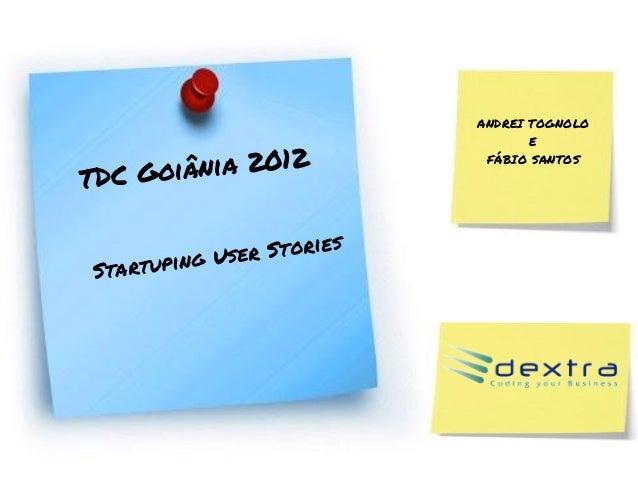 ANDREI TOGNOLOEFÁBIO SANTOSTDC Goiânia 2012Startuping User Stories
