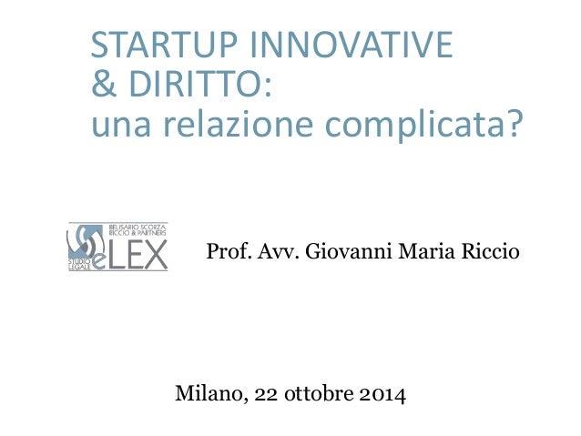STARTUP INNOVATIVE  & DIRITTO:  una relazione complicata?  Prof. Avv. Giovanni Maria Riccio  Milano, 22 ottobre 2014