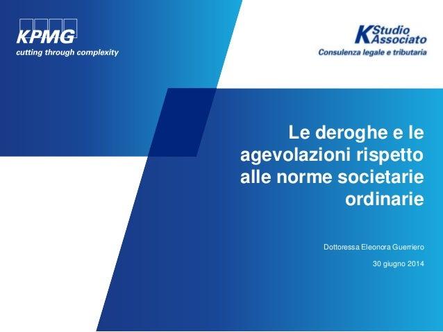 Le deroghe e le agevolazioni rispetto alle norme societarie ordinarie Dottoressa Eleonora Guerriero 30 giugno 2014