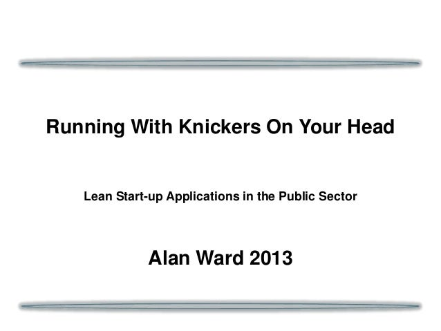 Running With Knickers On Your Head  Lean Start-up Applications in the Public Sector  Alan Ward 2013