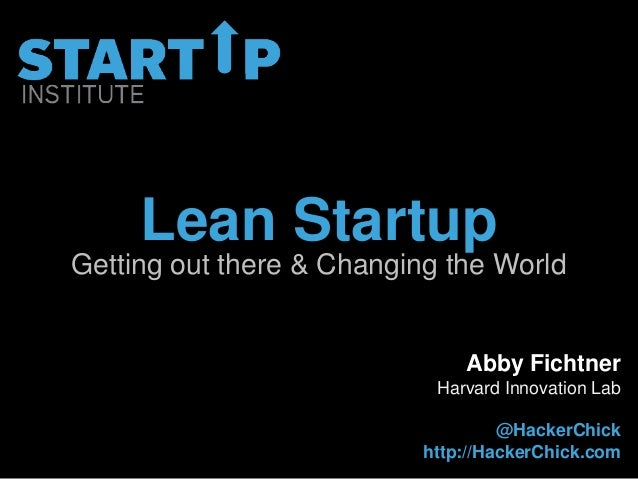Lean StartupGetting out there & Changing the World                               Abby Fichtner                            ...