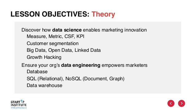 @MicahHerstand LESSON OBJECTIVES: Theory Discover how data science enables marketing innovation Measure, Metric, CSF, KPI ...