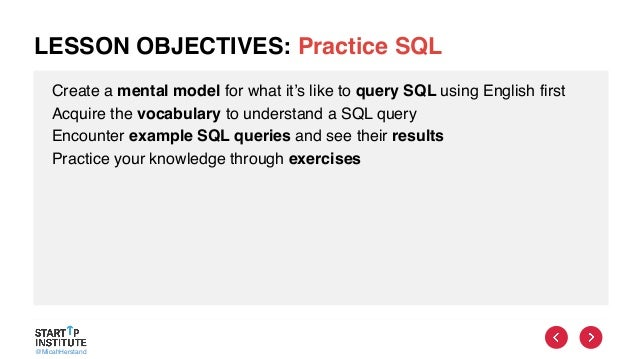 @MicahHerstand LESSON OBJECTIVES: Practice SQL Create a mental model for what it's like to query SQL using English first A...