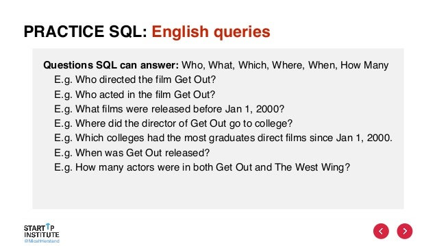 @MicahHerstand PRACTICE SQL: English queries Questions SQL can answer: Who, What, Which, Where, When, How Many E.g. Who di...