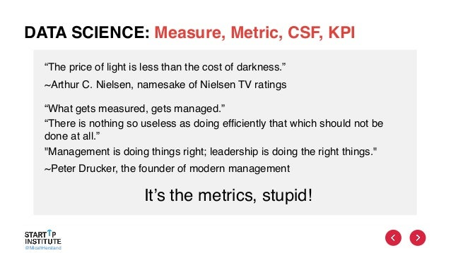"""@MicahHerstand DATA SCIENCE: Measure, Metric, CSF, KPI It's the metrics, stupid! """"The price of light is less than the cost..."""