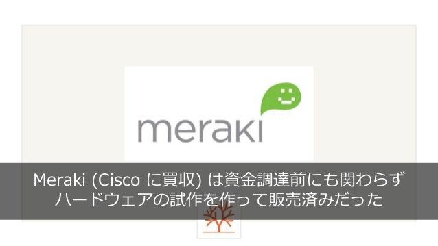 58 Meraki (Cisco に買収) は資金調達前にも関わらず ハードウェアの試作を作って販売済みだった
