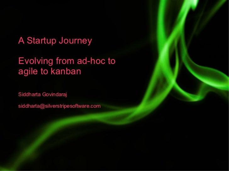 A Startup Journey  Evolving from ad-hoc to agile to kanban  Siddharta Govindaraj  siddharta@silverstripesoftware.com