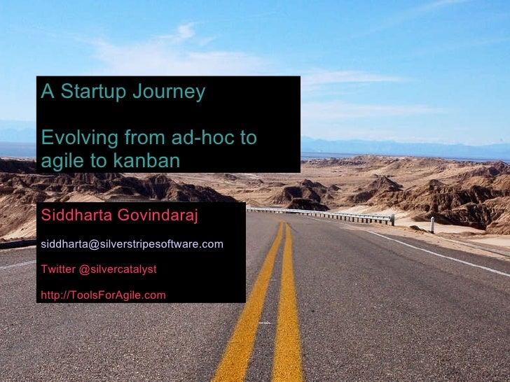 Siddharta Govindaraj [email_address] Twitter @silvercatalyst http://ToolsForAgile.com A Startup Journey Evolving from ad-h...