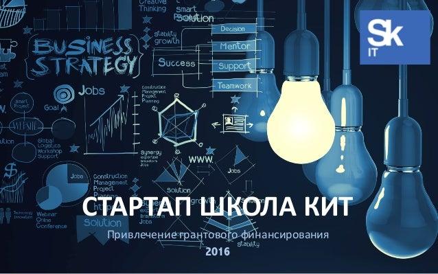 1 СТАРТАП ШКОЛА КИТ Привлечение грантового финансирования 2016