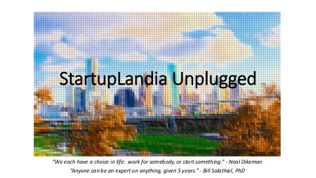 "StartupLandia Unplugged ""We each have a choice in life: work for somebody, or start something."" - Neal Dikeman ""Anyone can..."