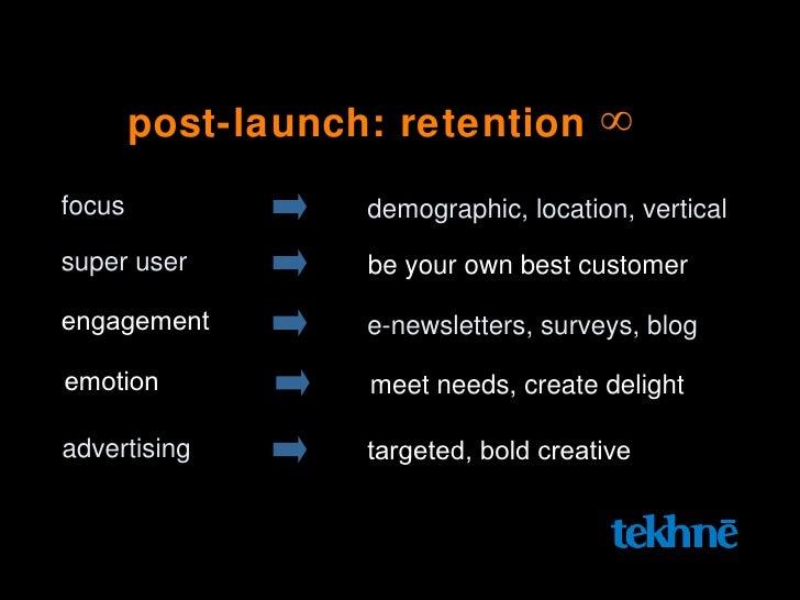 post-launch: retention  ∞   focus demographic, location, vertical engagement e-newsletters, surveys, blog super user be yo...