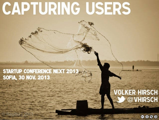 Capturing Users !  StartUP Conference NEXT 2013 Sofia, 30 Nov. 2013!  Volker Hirsch! @vhirsch!