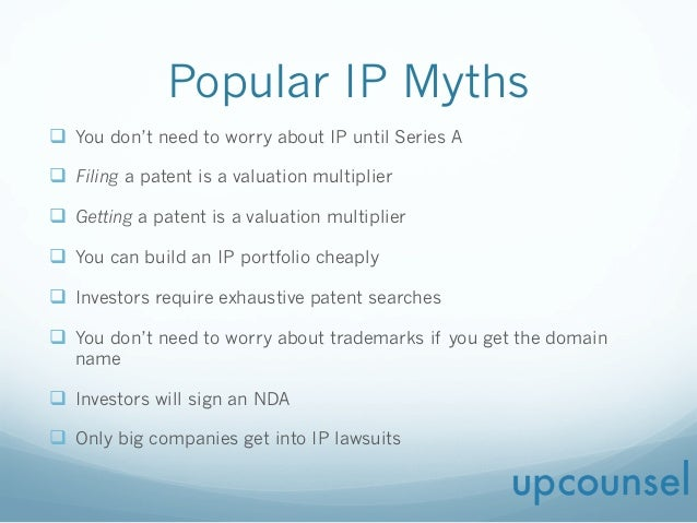 Popular IP Myths q  You don't need to worry about IP until Series A q  Filing a patent is a valuation multiplier q  Get...