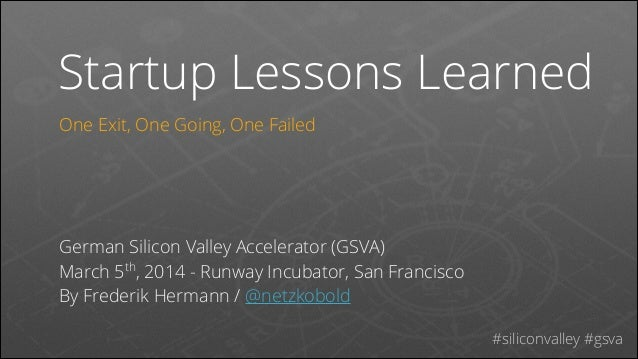 Startup Lessons Learned One Exit, One Going, One Failed ! ! ! !  German Silicon Valley Accelerator (GSVA) March 5th, 2014 ...