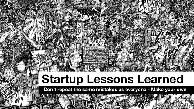 Startup Lessons Learned Don't repeat the same mistakes as everyone - Make your own