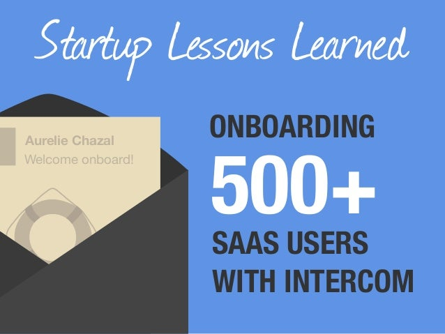 Startup Lessons Learned 500+ Aurelie Chazal Welcome onboard! ONBOARDING SAAS USERS WITH INTERCOM